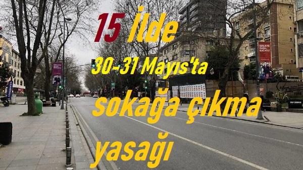 15 ilde 30-31 mayısta 2 gün sokağa çıkma yasağı