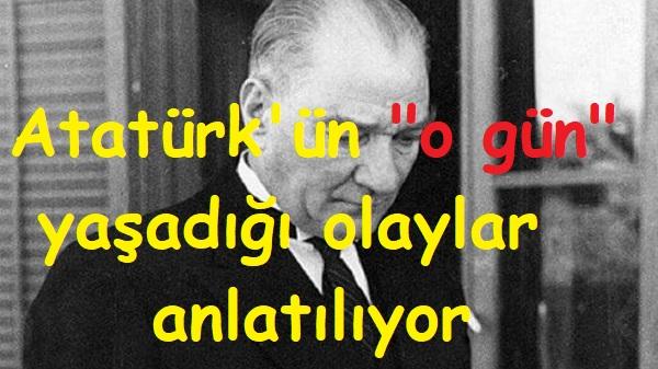 Atatürk'ün o gün yaşadığı olaylar anlatılıyor